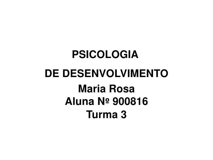 PSICOLOGIA <br />DE DESENVOLVIMENTO<br />Maria Rosa<br />Aluna Nº 900816<br />Turma 3<br />