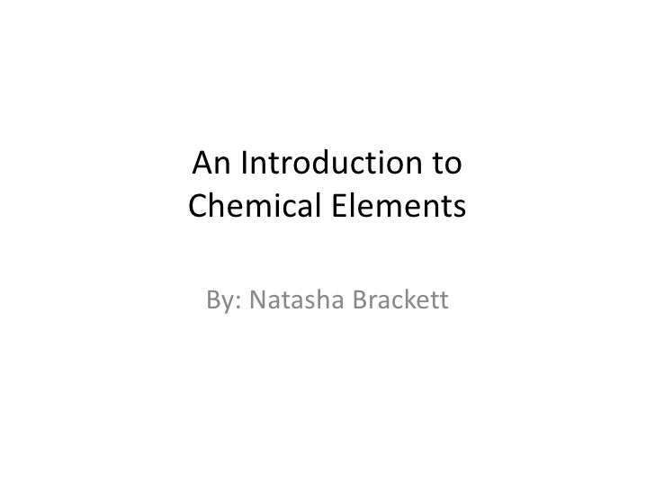 An Introduction to Chemical Elements<br />By: Natasha Brackett<br />
