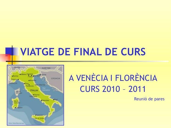 VIATGE DE FINAL DE CURS   A VENÈCIA I FLORÈNCIA CURS 2010 – 2011 Reunió de pares