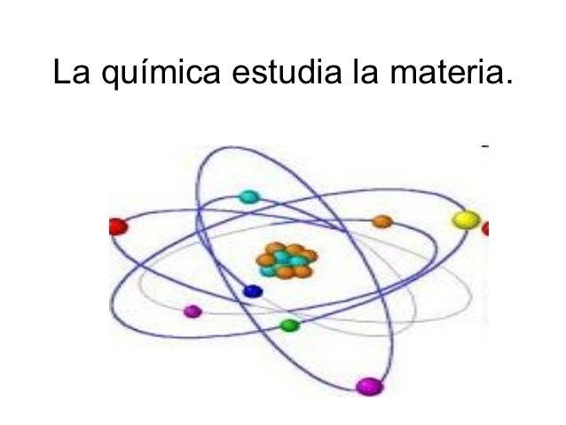 La química estudia la materia.