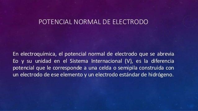POTENCIAL NORMAL DE ELECTRODO En electroquímica, el potencial normal de electrodo que se abrevia Eo y su unidad en el Sist...