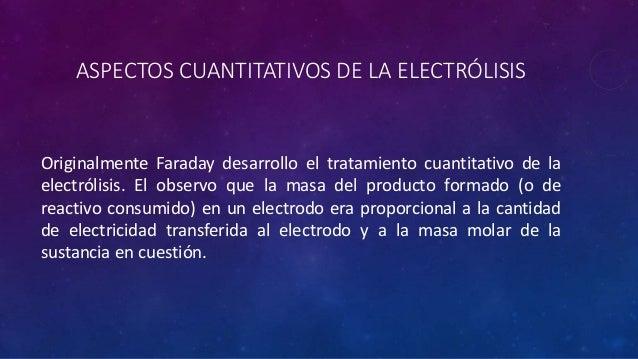 ASPECTOS CUANTITATIVOS DE LA ELECTRÓLISIS Originalmente Faraday desarrollo el tratamiento cuantitativo de la electrólisis....