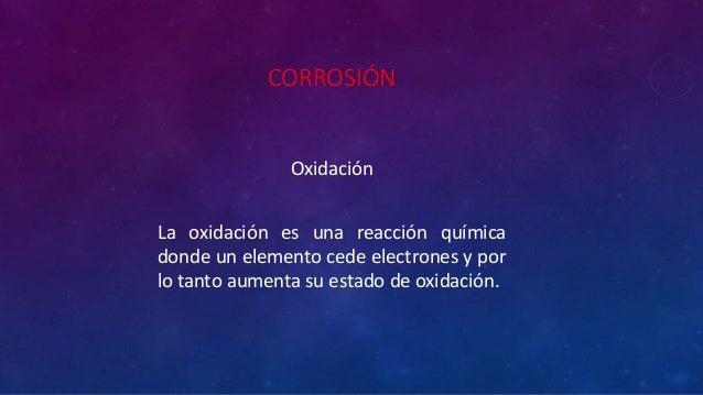CORROSIÓN Oxidación La oxidación es una reacción química donde un elemento cede electrones y por lo tanto aumenta su estad...