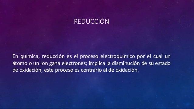 REDUCCIÓN En química, reducción es el proceso electroquímico por el cual un átomo o un ion gana electrones; implica la dis...