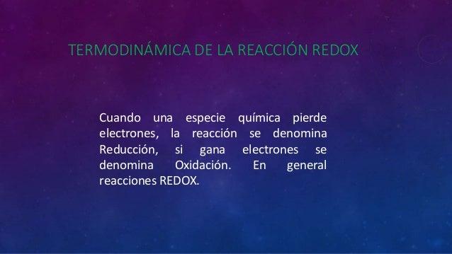TERMODINÁMICA DE LA REACCIÓN REDOX Cuando una especie química pierde electrones, la reacción se denomina Reducción, si gan...