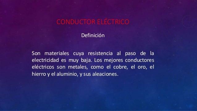 CONDUCTOR ELÉCTRICO Definición Son materiales cuya resistencia al paso de la electricidad es muy baja. Los mejores conduct...