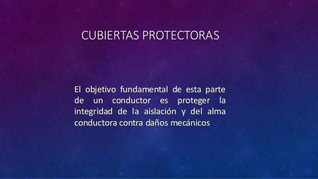 CUBIERTAS PROTECTORAS El objetivo fundamental de esta parte de un conductor es proteger la integridad de la aislación y de...