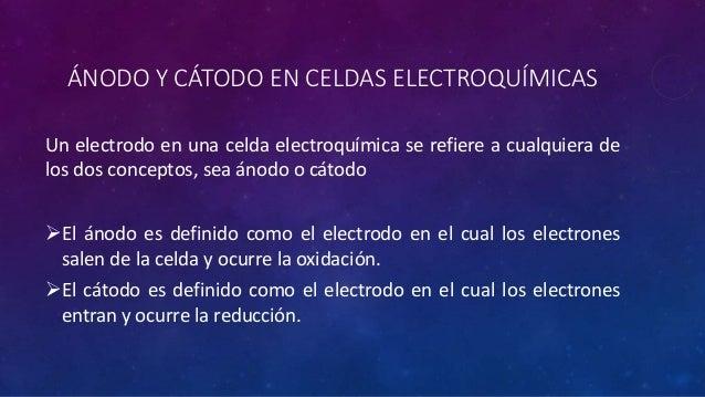 ÁNODO Y CÁTODO EN CELDAS ELECTROQUÍMICAS Un electrodo en una celda electroquímica se refiere a cualquiera de los dos conce...