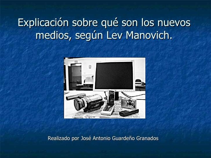 Explicación sobre qué son los nuevos medios, según Lev Manovich. <ul><ul><ul><ul><li>Realizado por José Antonio Guardeño G...
