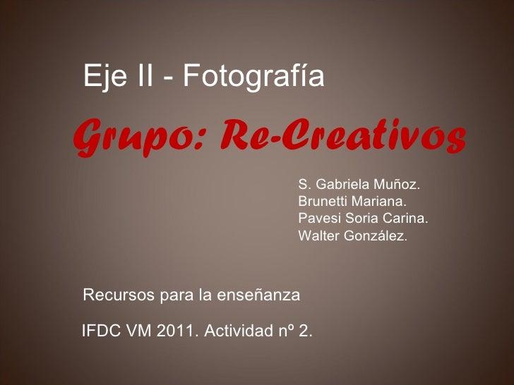 IFDC VM 2011. Actividad nº 2. Eje II - Fotografía S. Gabriela Muñoz. Brunetti Mariana. Pavesi Soria Carina. Walter Gonzále...