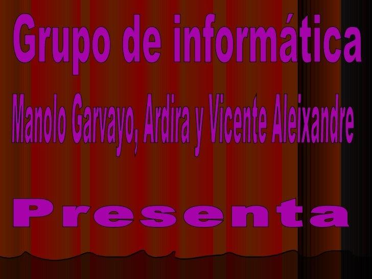 Grupo de informática  Manolo Garvayo, Ardira y Vicente Aleixandre Presenta