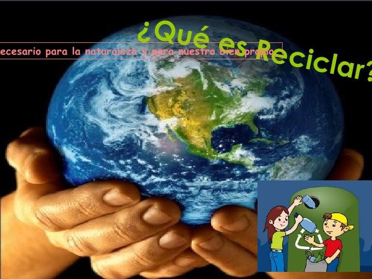 ¿Qué es Reciclar? -Reciclar es necesario para la naturaleza y para nuestro bien propio.