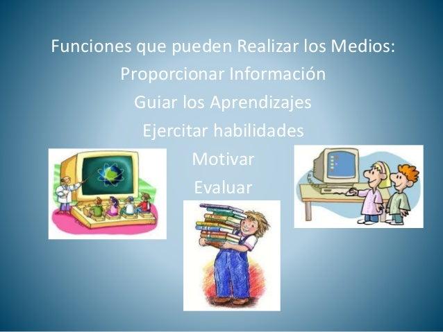 Funciones que pueden Realizar los Medios:  Proporcionar Información  Guiar los Aprendizajes  Ejercitar habilidades  Motiva...