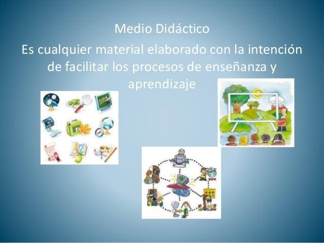 Medio Didáctico  Es cualquier material elaborado con la intención  de facilitar los procesos de enseñanza y  aprendizaje