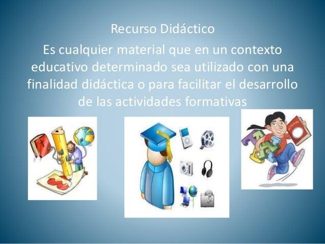 Recurso Didáctico  Es cualquier material que en un contexto  educativo determinado sea utilizado con una  finalidad didáct...