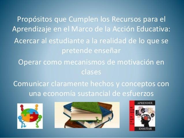Propósitos que Cumplen los Recursos para el  Aprendizaje en el Marco de la Acción Educativa:  Acercar al estudiante a la r...