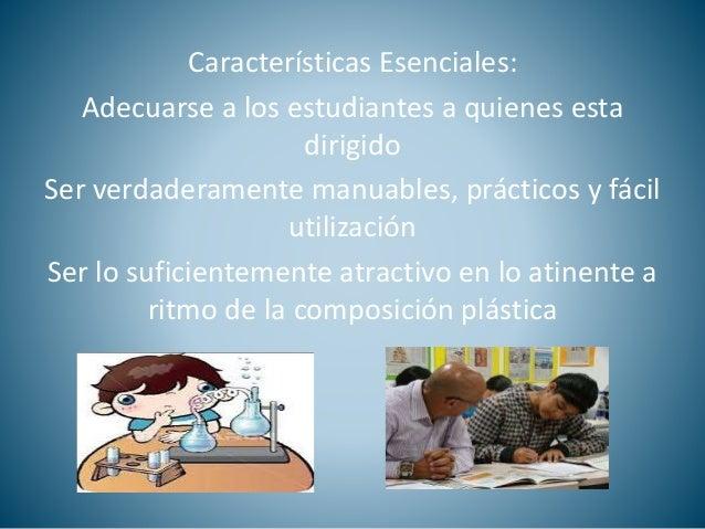 Características Esenciales:  Adecuarse a los estudiantes a quienes esta  dirigido  Ser verdaderamente manuables, prácticos...