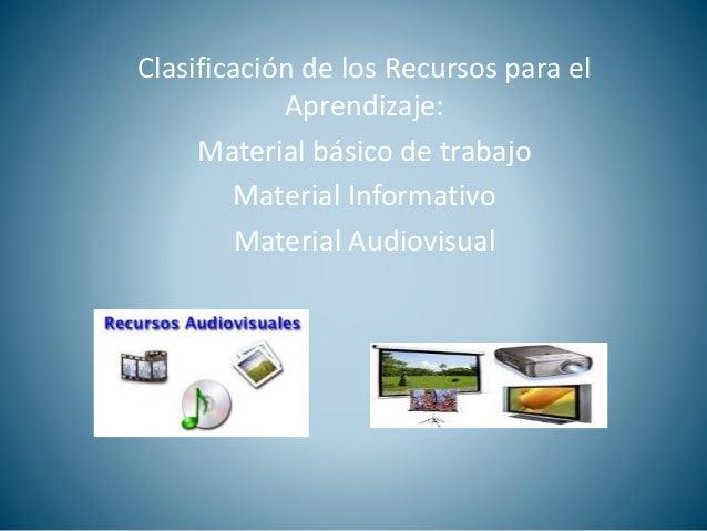 Clasificación de los Recursos para el  Aprendizaje:  Material básico de trabajo  Material Informativo  Material Audiovisua...