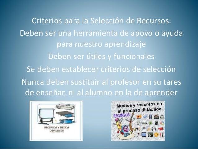 Criterios para la Selección de Recursos:  Deben ser una herramienta de apoyo o ayuda  para nuestro aprendizaje  Deben ser ...
