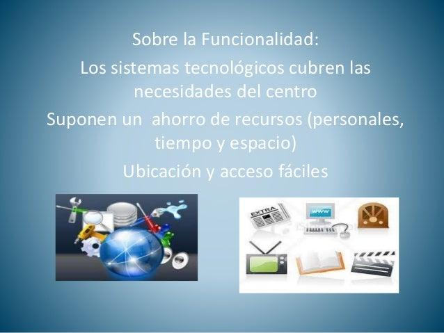 Sobre la Funcionalidad:  Los sistemas tecnológicos cubren las  necesidades del centro  Suponen un ahorro de recursos (pers...