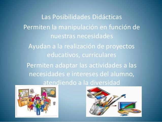 Las Posibilidades Didácticas  Permiten la manipulación en función de  nuestras necesidades  Ayudan a la realización de pro...