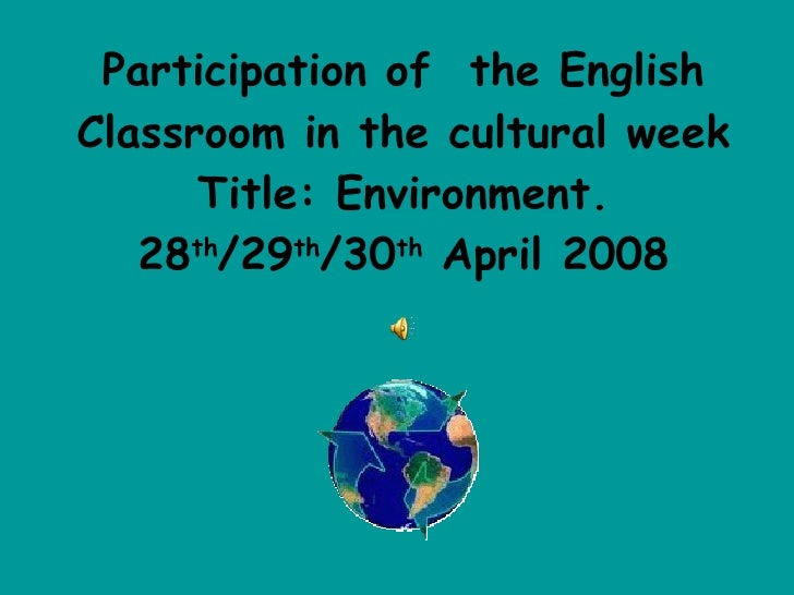 Participation of  the English Classroom in the cultural week Title: Environment. 28 th /29 th /30 th  April 2008