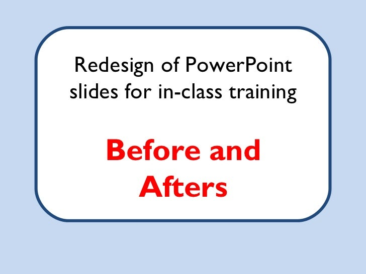 Redesign of PowerPointslides for in-class training    Before and      Afters