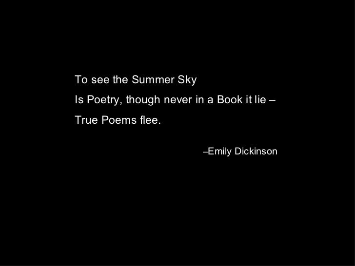 To see the Summer SkyIs Poetry, though never in a Book it lie –True Poems flee.                          –Emily Dickinson