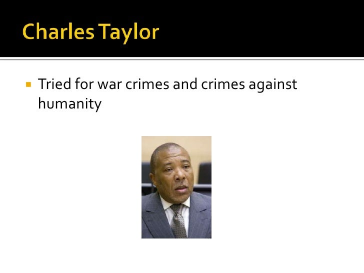 Charles Taylor<br />Triedfor war crimes and crimes againsthumanity<br />