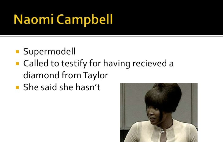 Naomi Campbell<br />Supermodell<br />Called to testifyforhavingrecieved a diamond from Taylor<br />Shesaidshehasn't<br />