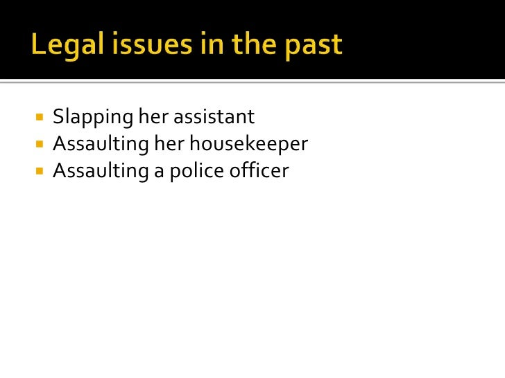 Legal issues in the past<br />Slapping her assistant<br />Assaulting her housekeeper<br />Assaulting a policeofficer<br />