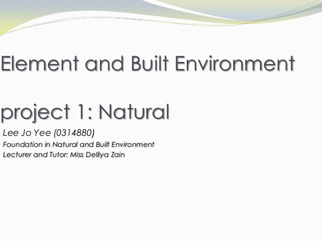Element and Built Environment project 1: Natural Lee Jo Yee (0314880) Foundation in Natural and Built Environment Lecturer...