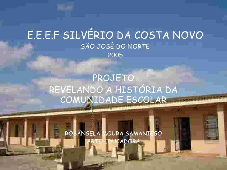 E.E.E.F SILVÉRIO DA COSTA NOVO SÃO JOSÉ DO NORTE 2005 PROJETO REVELANDO A HISTÓRIA DA COMUNIDADE ESCOLAR ROSÂNGELA MOURA S...