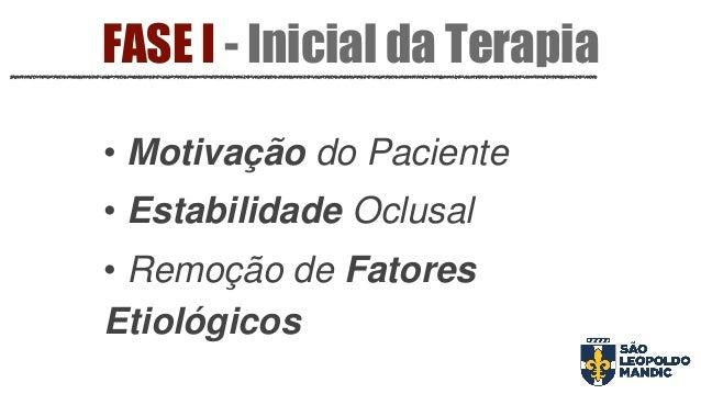 • Motivação do Paciente • Estabilidade Oclusal • Remoção de Fatores Etiológicos FASE I - Inicial da Terapia