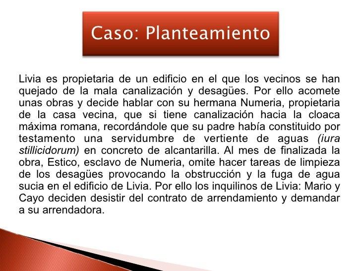 Caso: Planteamiento  Livia es propietaria de un edificio en el que los vecinos se han quejado de la mala canalización y de...