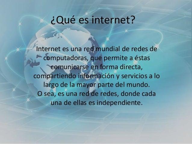 ¿Qué es internet? Internet es una red mundial de redes de computadoras, que permite a éstas comunicarse en forma directa, ...
