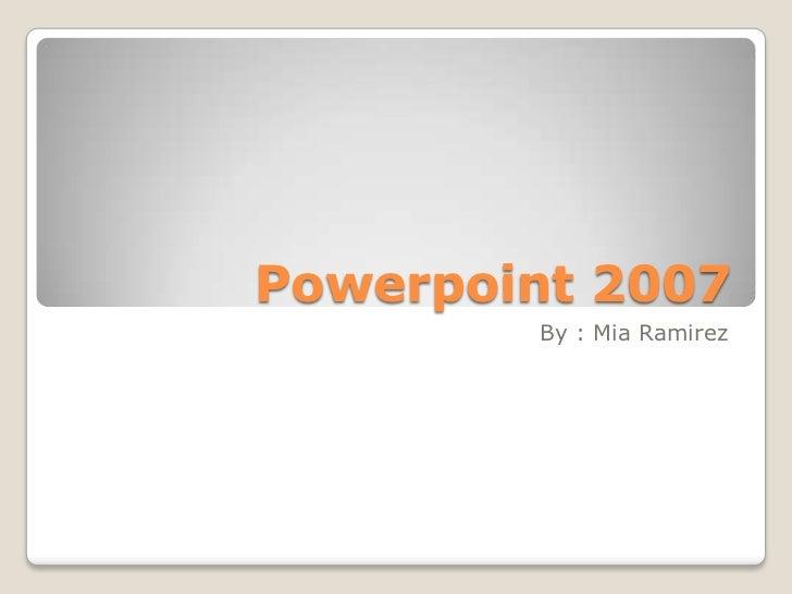 Powerpoint 2007        By : Mia Ramirez