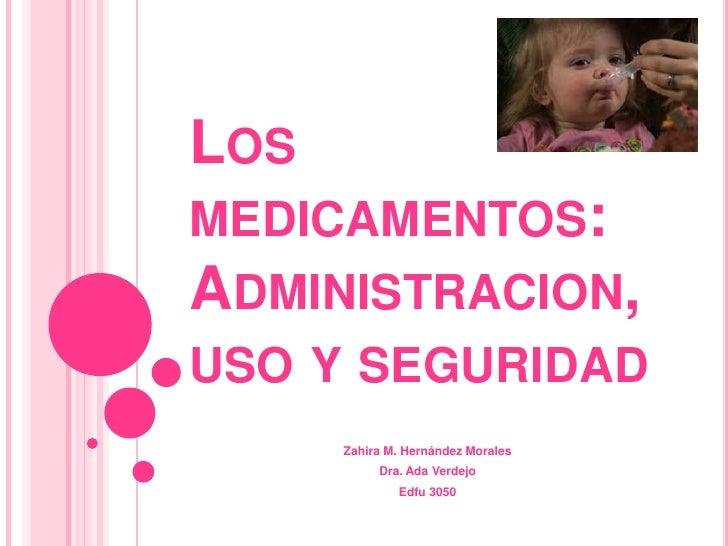 Los medicamentos: Administracion, uso y seguridad<br />Zahira M. HernándezMorales<br />Dra. AdaVerdejo<br />Edfu 3050<br />