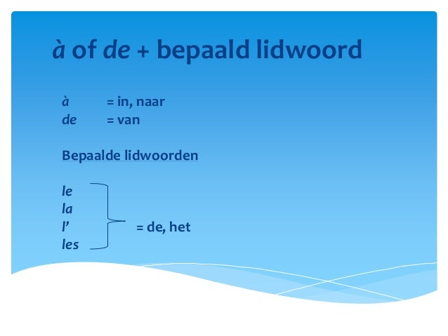 à of de + bepaald lidwoordà     = in, naarde    = vanBepaalde lidwoordenlelal'         = de, hetles