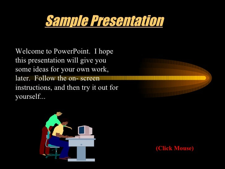 Sample Presentation (Click Mouse) Welcome to PowerPoint.  I hope this presentation will give you some ideas for your own w...