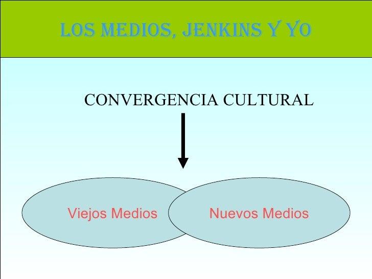 Los Medios, Jenkins y yo Viejos Medios Nuevos Medios CONVERGENCIA CULTURAL