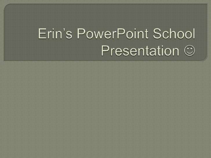 Erin's PowerPoint School Presentation  <br />