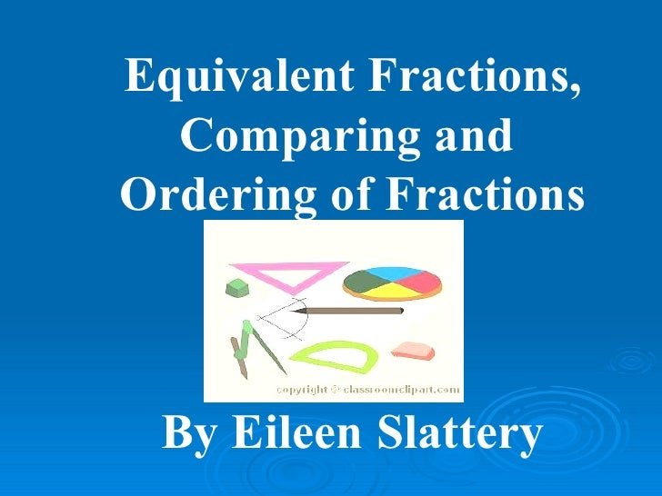 Equivalent Fractions, Comparing and  Ordering of Fractions By Eileen Slattery