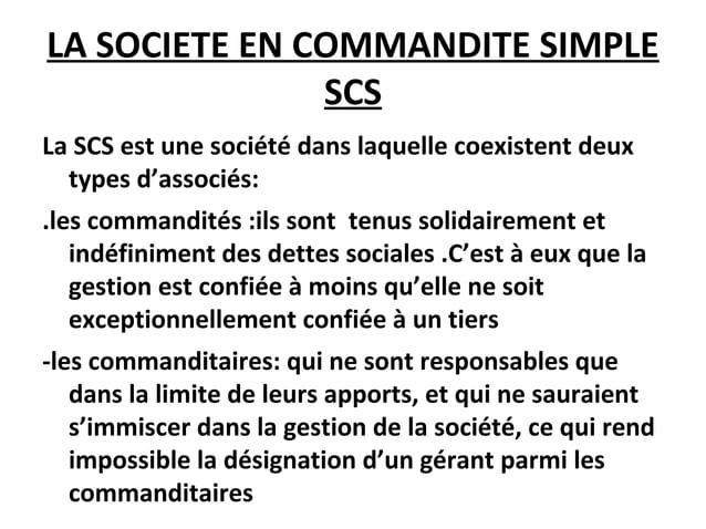 LA SOCIETE EN COMMANDITE SIMPLE SCS La SCS est une société dans laquelle coexistent deux types d'associés: .les commandité...