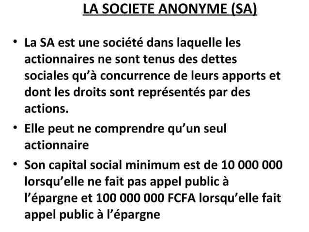 LA SOCIETE ANONYME (SA) • La SA est une société dans laquelle les actionnaires ne sont tenus des dettes sociales qu'à conc...