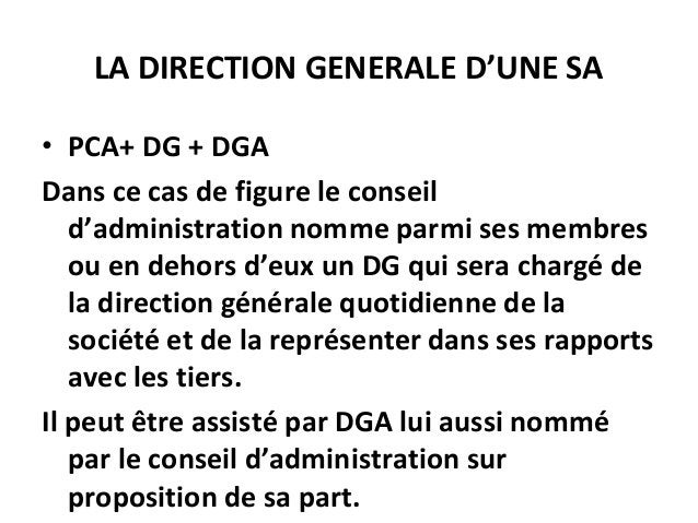 LA DIRECTION GENERALE D'UNE SA • PCA+ DG + DGA Dans ce cas de figure le conseil d'administration nomme parmi ses membres o...