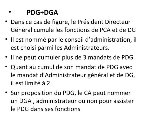 • PDG+DGA • Dans ce cas de figure, le Président Directeur Général cumule les fonctions de PCA et de DG • Il est nommé par ...