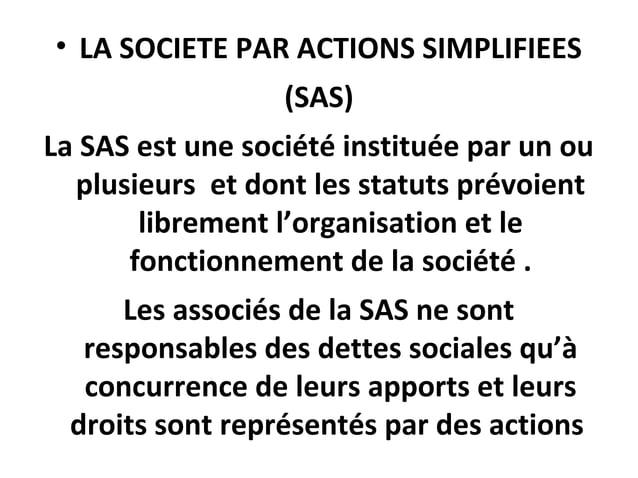 • LA SOCIETE PAR ACTIONS SIMPLIFIEES (SAS) La SAS est une société instituée par un ou plusieurs et dont les statuts prévoi...