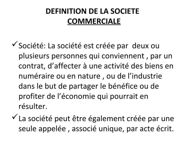 DEFINITION DE LA SOCIETE COMMERCIALE Société: La société est créée par deux ou plusieurs personnes qui conviennent , par ...