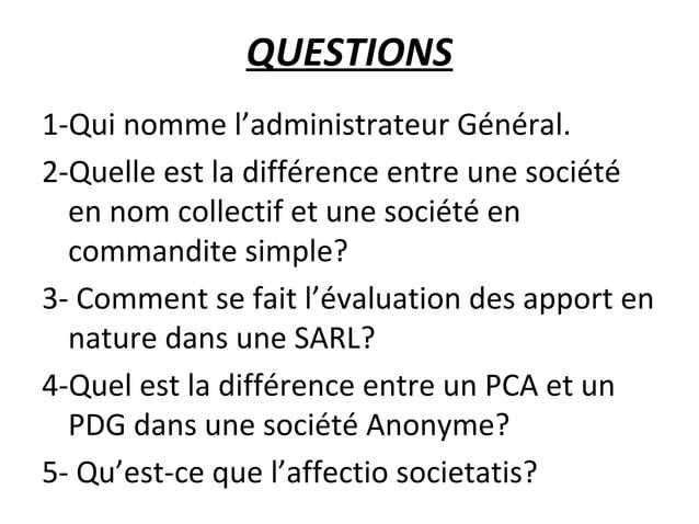 QUESTIONS 1-Qui nomme l'administrateur Général. 2-Quelle est la différence entre une société en nom collectif et une socié...